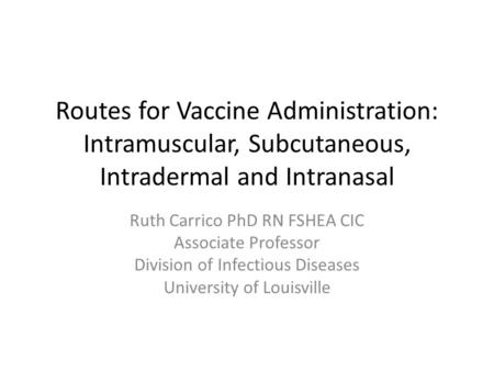 Routes for Vaccine Administration: Intramuscular, Subcutaneous, Intradermal and Intranasal Ruth Carrico PhD RN FSHEA CIC Associate Professor Division of.