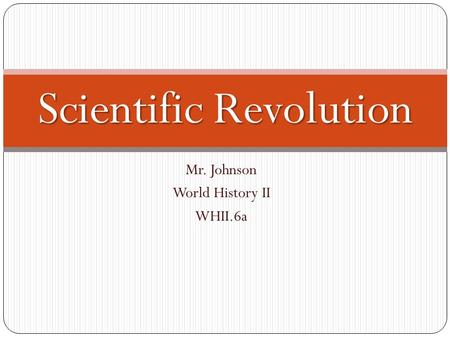 Mr. Johnson World History II WHII.6a Scientific Revolution.
