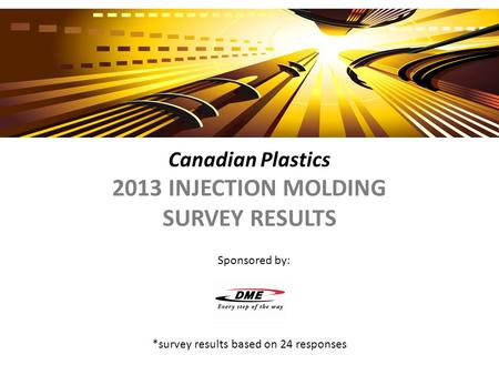 Canadian Plastics 2013 INJECTION MOLDING SURVEY RESULTS *survey results based on 24 responses Sponsored by: