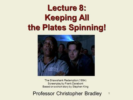 1 Lecture 8: Keeping All the Plates Spinning! Professor Christopher Bradley The Shawshank Redemption (1994) Screenplay by Frank Darabont Based on a short.