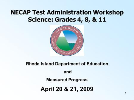 1 NECAP Test Administration Workshop Science: Grades 4, 8, & 11 April 20 & 21, 2009 Rhode Island Department of Education and Measured Progress.
