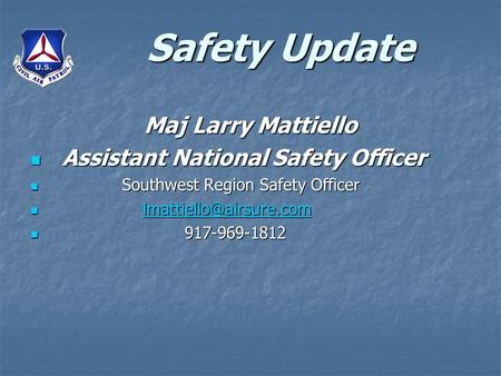 Safety Update Maj Larry Mattiello Assistant National Safety Officer Assistant National Safety Officer Southwest Region Safety Officer Southwest Region.