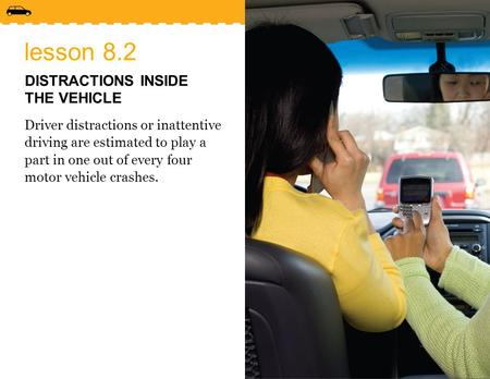 Lesson 8.2 DISTRACTIONS INSIDE THE VEHICLE Driver distractions or inattentive driving are estimated to play a part in one out of every four motor vehicle.