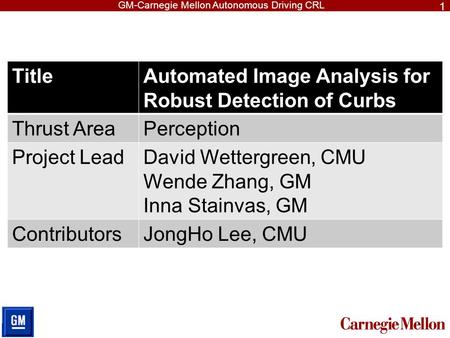 GM-Carnegie Mellon Autonomous Driving CRL TitleAutomated Image Analysis for Robust Detection of Curbs Thrust AreaPerception Project LeadDavid Wettergreen,