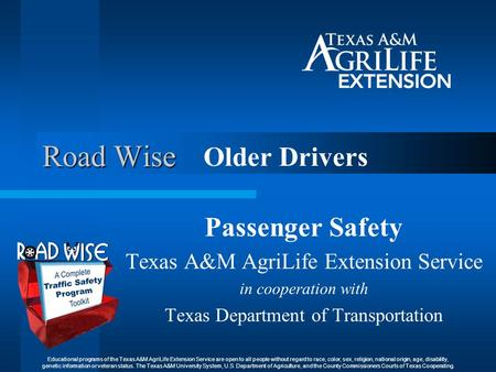 Road Wise Older Drivers Passenger Safety Texas A&M AgriLife Extension Service in cooperation with Texas Department of Transportation Educational programs.