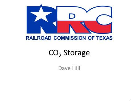 RAILROAD COMMISSION OF TEXAS CO 2 Storage Dave Hill 1.