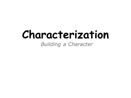 Building a Character Characterization. What is characterization? The methods used by the playwright to create or reveal the characters in a story. There.
