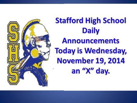 "Stafford High School Daily Announcements Today is Wednesday, November 19, 2014 an ""X"" day. Stafford High School Daily Announcements Today is Wednesday,"