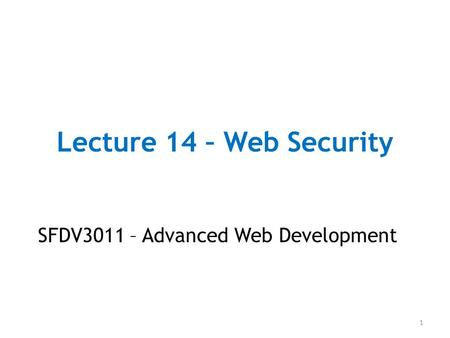 Lecture 14 – Web Security SFDV3011 – Advanced Web Development 1.