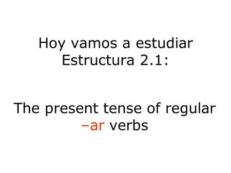 Hoy vamos a estudiar Estructura 2.1: The present tense of regular –ar verbs.