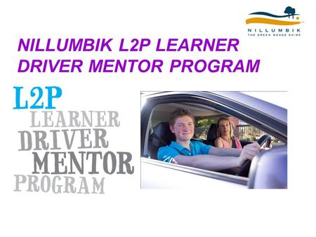 NILLUMBIK L2P LEARNER DRIVER MENTOR PROGRAM. What is L2P? L2P Learner Driver Mentor Program assists learners aged 16-20 years of age who do not have access.