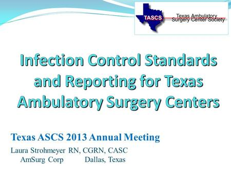 Laura Strohmeyer RN, CGRN, CASC AmSurg Corp Dallas, Texas Texas ASCS 2013 Annual Meeting.