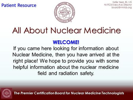 The Premier Certification Board for Nuclear Medicine Technologists All About Nuclear Medicine WELCOME! If you came here looking for information about Nuclear.