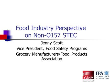 Food Industry Perspective on Non-O157 STEC Jenny Scott Vice President, Food Safety Programs Grocery Manufacturers/Food Products Association.