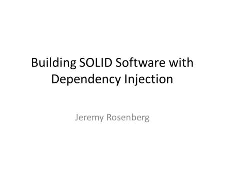 Building SOLID Software with Dependency Injection Jeremy Rosenberg.