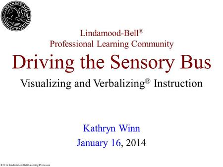 ©2014 Lindamood-Bell Learning Processes Lindamood-Bell ® Professional Learning Community Driving the Sensory Bus Kathryn Winn January 16, 2014 Visualizing.