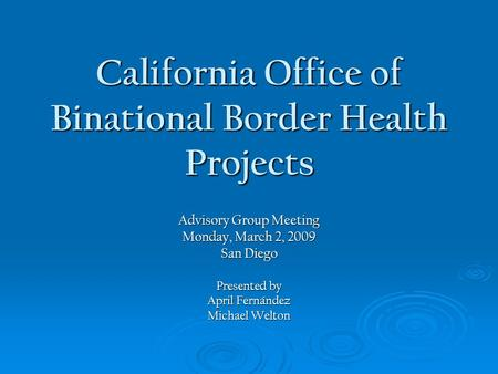 California Office of Binational Border Health Projects Advisory Group Meeting Monday, March 2, 2009 San Diego Presented by April Fernández Michael Welton.