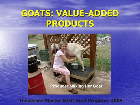 GOATS: VALUE-ADDED PRODUCTS Tennessee Master Meat Goat Program 2009.
