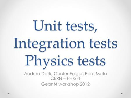 Unit tests, Integration tests Physics tests Andrea Dotti, Gunter Folger, Pere Mato CERN – PH/SFT Geant4 workshop 2012.