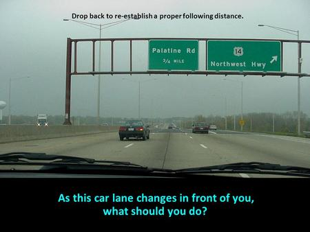 Drop back to re-establish a proper following distance. As this car lane changes in front of you, what should you do?