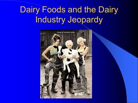 "Dairy Foods and the Dairy Industry Jeopardy Jeopardy With your host, Mr. Hol Stein ""Dairy Products and the Dairy foods CDE"""