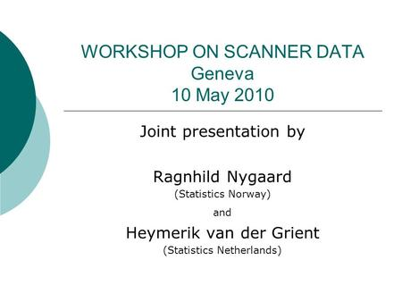 WORKSHOP ON SCANNER DATA Geneva 10 May 2010 Joint presentation by Ragnhild Nygaard (Statistics Norway) and Heymerik van der Grient (Statistics Netherlands)