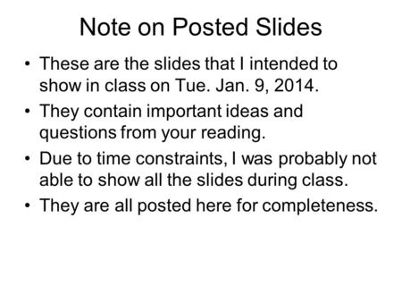 Note on Posted Slides These are the slides that I intended to show in class on Tue. Jan. 9, 2014. They contain important ideas and questions from your.