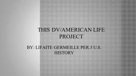THIS DV/AMERICAN LIFE PROJECT BY: LIFAITE GERMEILLE PER.3 U.S. HISTORY.