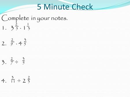 5 Minute Check Complete in your notes. 2 1 1. 3 5 · 1 3 2 3 2. 9 · 4 5 2 3 3. 7 ÷ 5 3 2 4. 11 ÷ 2 3.