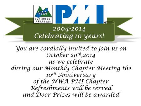 You are cordially invited to join us on October 20 th,2014 as we celebrate during our Monthly Chapter Meeting the 10 th Anniversary of the NWA PMI Chapter.