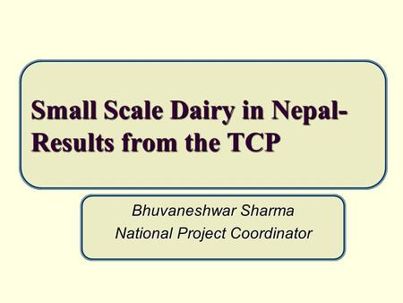 Small Scale Dairy in Nepal- Results from the TCP Bhuvaneshwar Sharma National Project Coordinator.