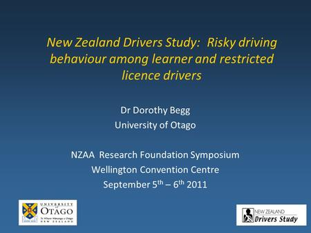 New Zealand Drivers Study: Risky driving behaviour among learner and restricted licence drivers Dr Dorothy Begg University of Otago NZAA Research Foundation.