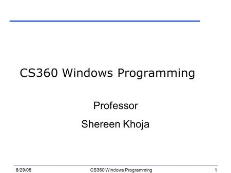 1 8/29/05CS360 Windows Programming Professor Shereen Khoja.