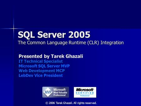 SQL Server 2005 The Common Language Runtime (CLR) Integration Presented by Tarek Ghazali IT Technical Specialist Microsoft SQL Server MVP Web Development.