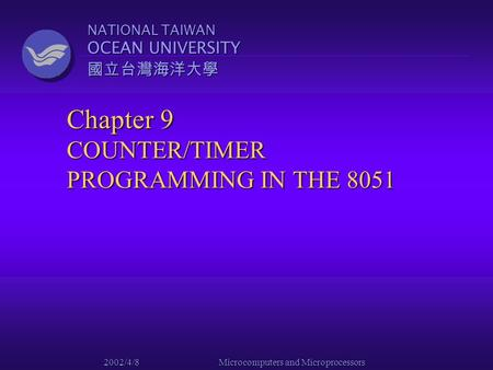 NATIONAL TAIWAN OCEAN UNIVERSITY 國立台灣海洋大學 2002/4/8 Microcomputers and Microprocessors Chapter 9 COUNTER/TIMER PROGRAMMING IN THE 8051.