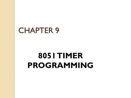 CHAPTER 9 8051 TIMER PROGRAMMING. 8051 Timers The 8051 has two timers/counters, they can be used as ◦ Timers to generate a time delay ◦ Event counters.