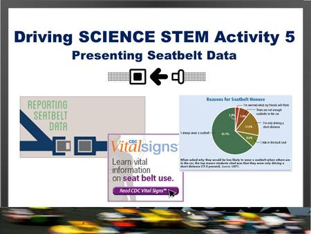 Driving SCIENCE STEM Activity 5 Presenting Seatbelt Data.