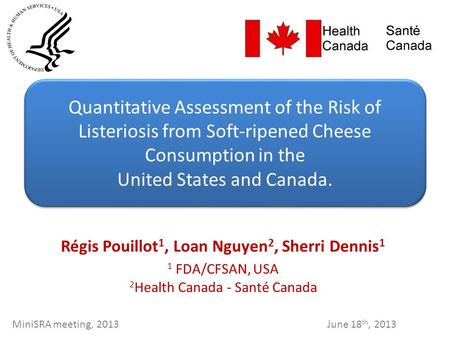 Régis Pouillot 1, Loan Nguyen 2, Sherri Dennis 1 1 FDA/CFSAN, USA 2 Health Canada - Santé Canada Quantitative Assessment of the Risk of Listeriosis from.