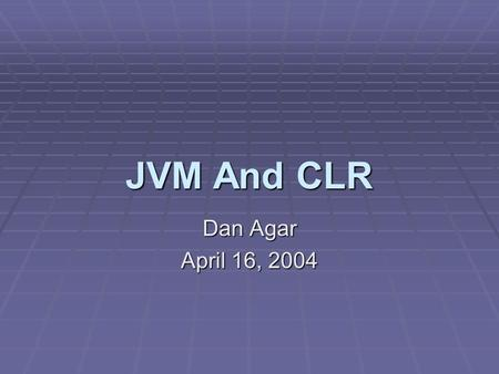 JVM And CLR Dan Agar April 16, 2004. Outline Java and.NET Design Philosophies Overview of Virtual Machines Technical Look at JVM and CLR Comparison of.