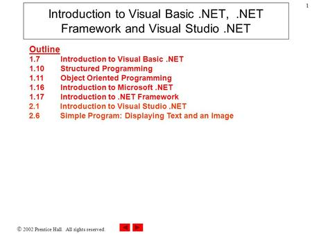  2002 Prentice Hall. All rights reserved. 1 Introduction to Visual Basic.NET,.NET Framework and Visual Studio.NET Outline 1.7Introduction to Visual Basic.NET.