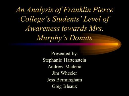 An Analysis of Franklin Pierce College's Students' Level of Awareness towards Mrs. Murphy's Donuts Presented by: Stephanie Hartenstein Andrew Maderia Jim.