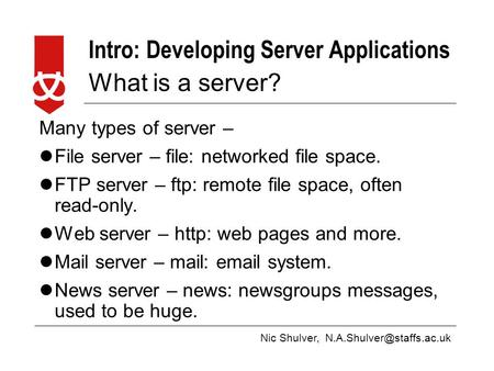 Nic Shulver, Intro: Developing Server Applications What is a server? Many types of server – File server – file: networked file.