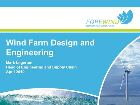 Wind Farm Design and Engineering Mark Legerton Head of Engineering and Supply Chain April 2010.