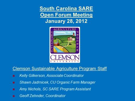 South Carolina SARE Open Forum Meeting January 28, 2012 Clemson Sustainable Agriculture Program Staff Kelly Gilkerson, Associate Coordinator Shawn Jadrnicek,