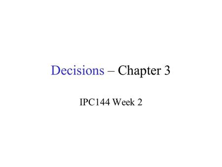 Decisions – Chapter 3 IPC144 Week 2. IPC144 Introduction to Programming Using C Week 2 – Lesson 2 (Pages 12 to 18 in IPC144 Textbook)