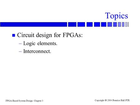 FPGA-Based System Design: Chapter 3 Copyright  2004 Prentice Hall PTR Topics n Circuit design for FPGAs: –Logic elements. –Interconnect.
