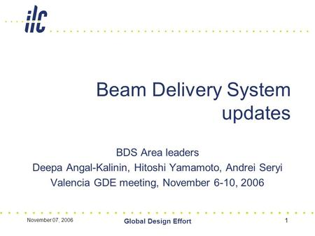November 07, 2006 Global Design Effort 1 Beam Delivery System updates BDS Area leaders Deepa Angal-Kalinin, Hitoshi Yamamoto, Andrei Seryi Valencia GDE.