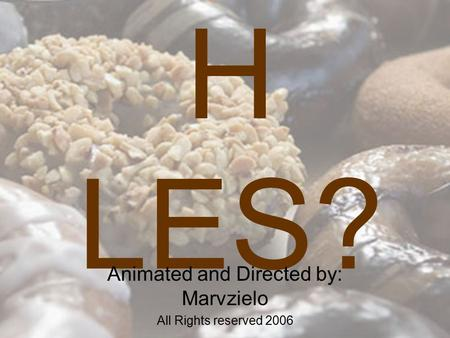 Why Do DONUTS Have H LES? Animated and Directed by: Marvzielo All Rights reserved 2006.