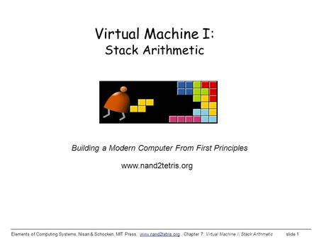 Elements of Computing Systems, Nisan & Schocken, MIT Press, www.nand2tetris.org, Chapter 7: Virtual Machine I: Stack Arithmetic slide 1www.nand2tetris.org.