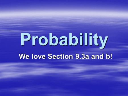 Probability We love Section 9.3a and b!. Most people have an intuitive sense of probability, but that intuition is often incorrect… Let's test your intuition.
